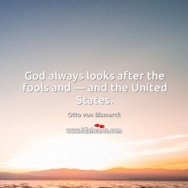 God always looks after the fools and — and the United States. Image