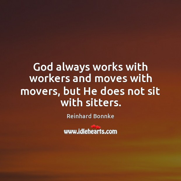 God always works with workers and moves with movers, but He does not sit with sitters. Image