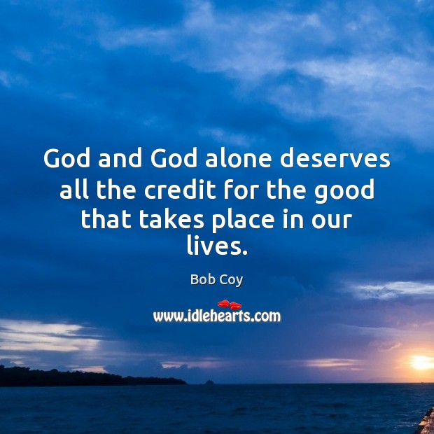 Image, God and God alone deserves all the credit for the good that takes place in our lives.