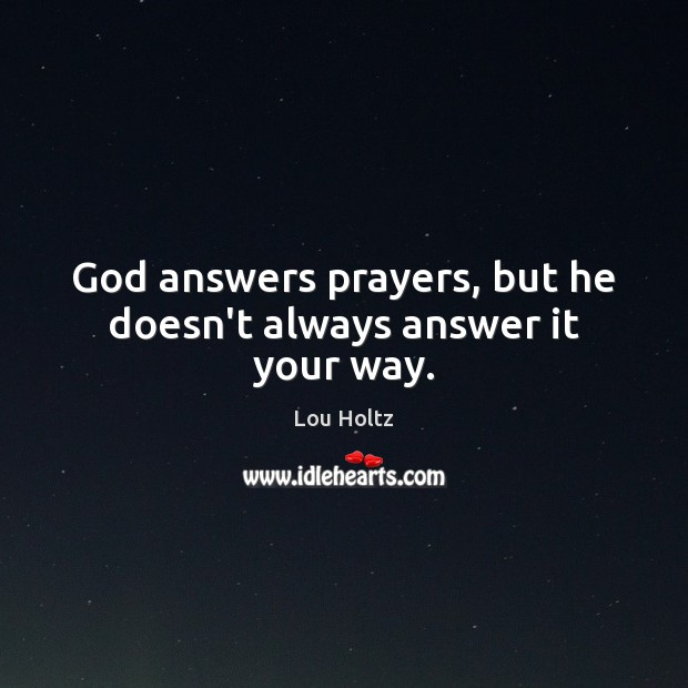 God answers prayers, but he doesn't always answer it your way. Lou Holtz Picture Quote