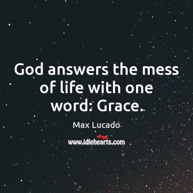 God answers the mess of life with one word: Grace. Max Lucado Picture Quote