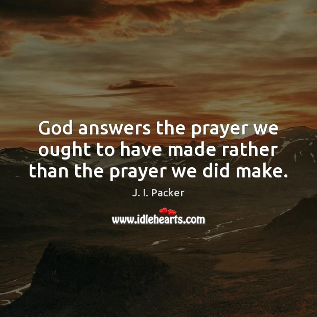 God answers the prayer we ought to have made rather than the prayer we did make. J. I. Packer Picture Quote