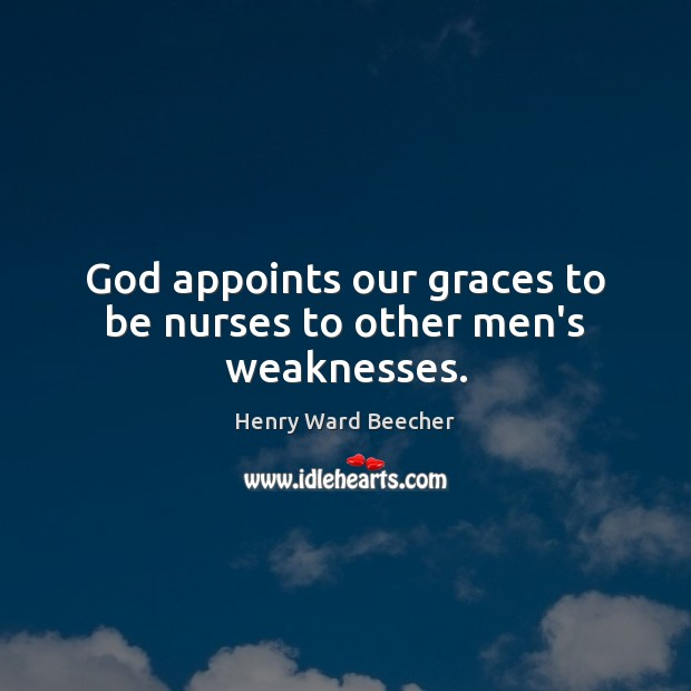 Image, God appoints our graces to be nurses to other men's weaknesses.