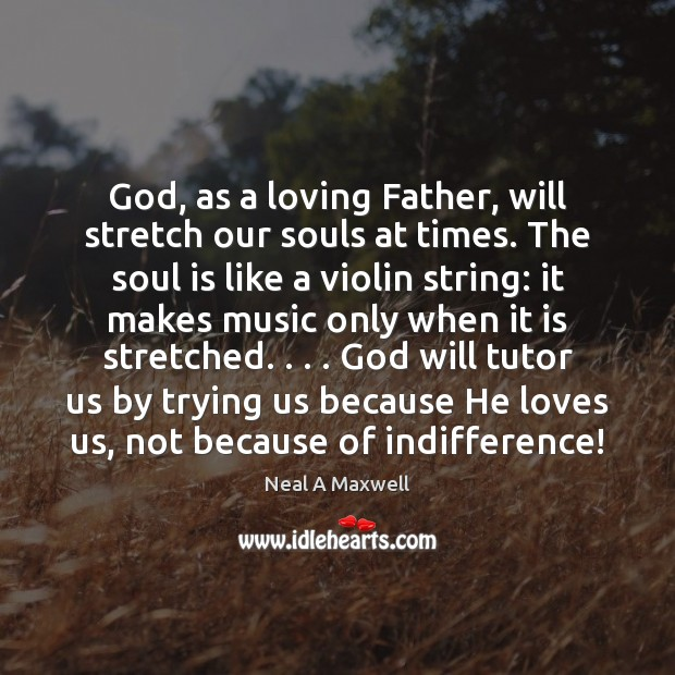God, as a loving Father, will stretch our souls at times. The Neal A Maxwell Picture Quote