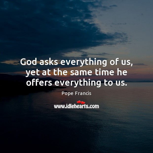 God asks everything of us, yet at the same time he offers everything to us. Image