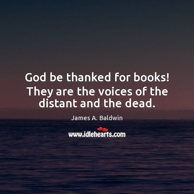 James A. Baldwin Picture Quote image saying: God be thanked for books! They are the voices of the distant and the dead.