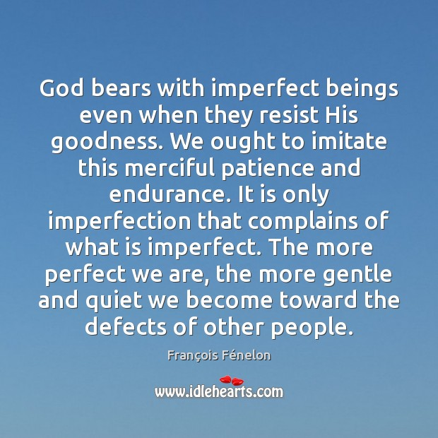 Image, God bears with imperfect beings even when they resist His goodness. We