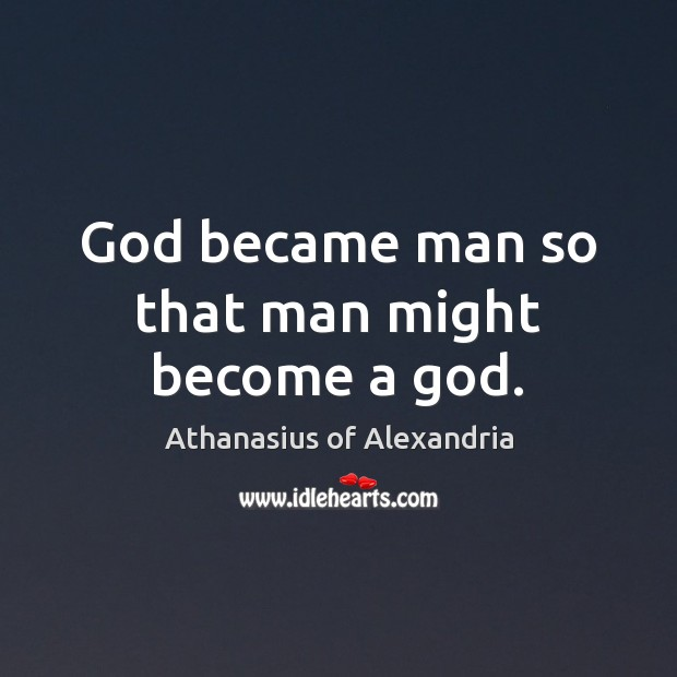 Image, God became man so that man might become a god.