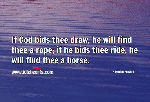 If God bids thee draw, he will find thee a rope; if he bids thee ride, he will find thee a horse. Danish Proverbs Image