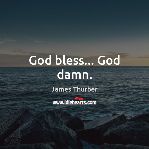 God bless… God damn. James Thurber Picture Quote