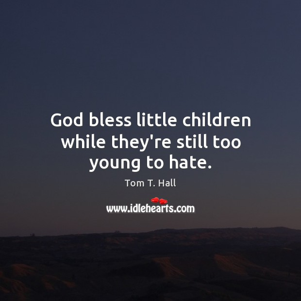 God bless little children while they're still too young to hate. Image