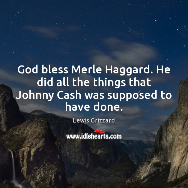 God bless Merle Haggard. He did all the things that Johnny Cash was supposed to have done. Lewis Grizzard Picture Quote