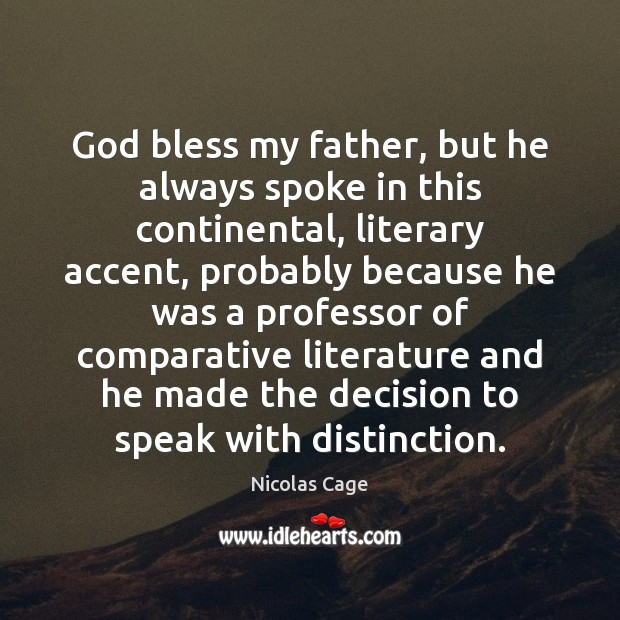 Image, God bless my father, but he always spoke in this continental, literary