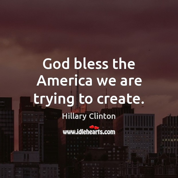 God bless the America we are trying to create. Hillary Clinton Picture Quote