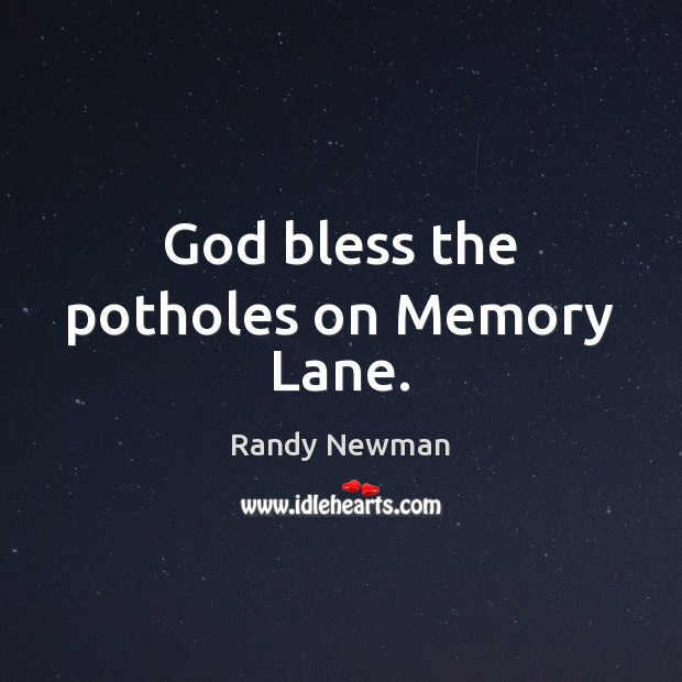 God bless the potholes on Memory Lane. Randy Newman Picture Quote