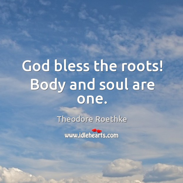 God bless the roots! body and soul are one. Image