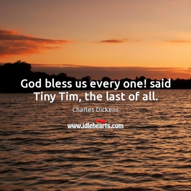 Image, God bless us every one! said Tiny Tim, the last of all.