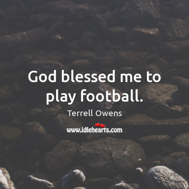 God blessed me to play football. Terrell Owens Picture Quote