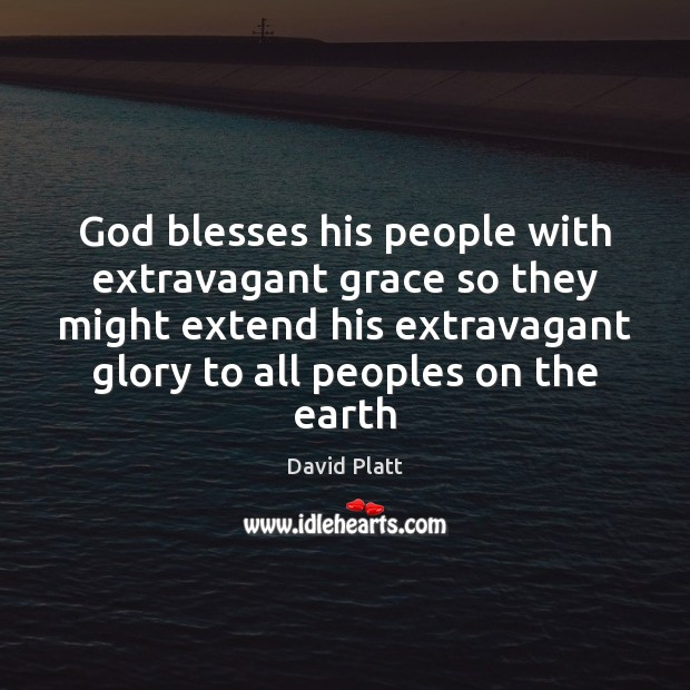 God blesses his people with extravagant grace so they might extend his David Platt Picture Quote