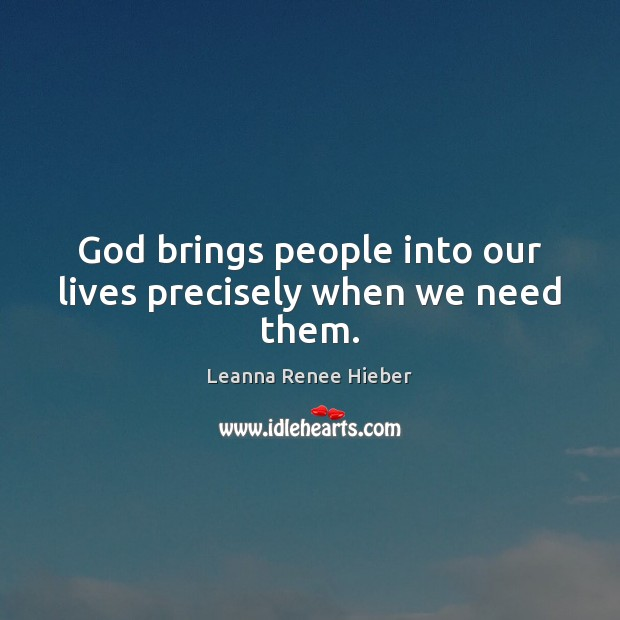 God brings people into our lives precisely when we need them. Leanna Renee Hieber Picture Quote
