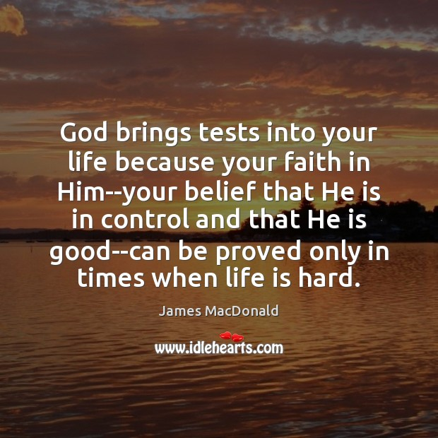 God brings tests into your life because your faith in Him–your belief Life is Hard Quotes Image
