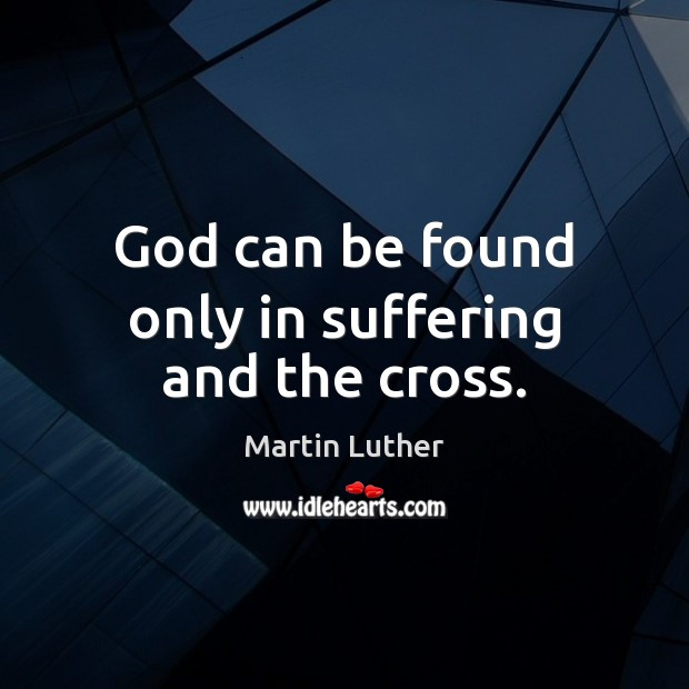 God can be found only in suffering and the cross. Image