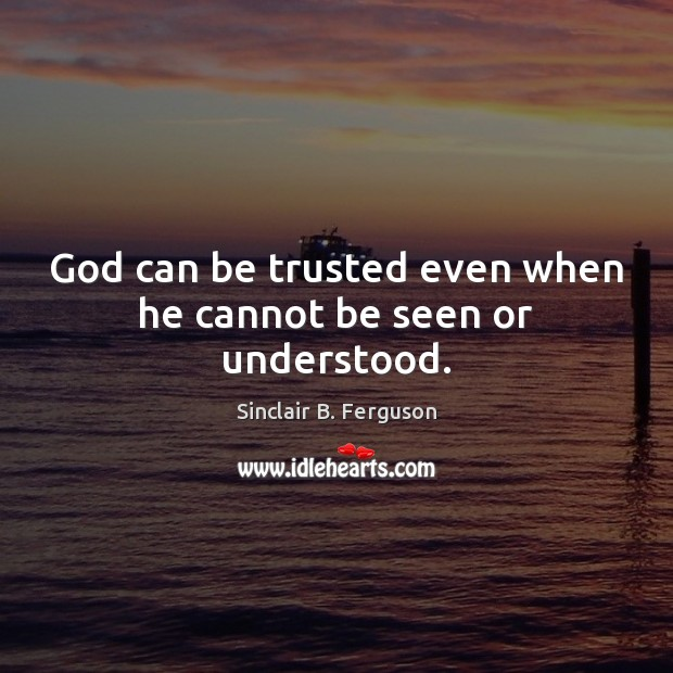 God can be trusted even when he cannot be seen or understood. Sinclair B. Ferguson Picture Quote