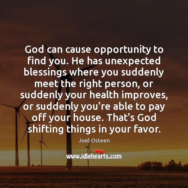 God can cause opportunity to find you. He has unexpected blessings where Joel Osteen Picture Quote