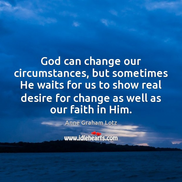God can change our circumstances, but sometimes He waits for us to Image