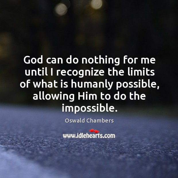 Image, God can do nothing for me until I recognize the limits of