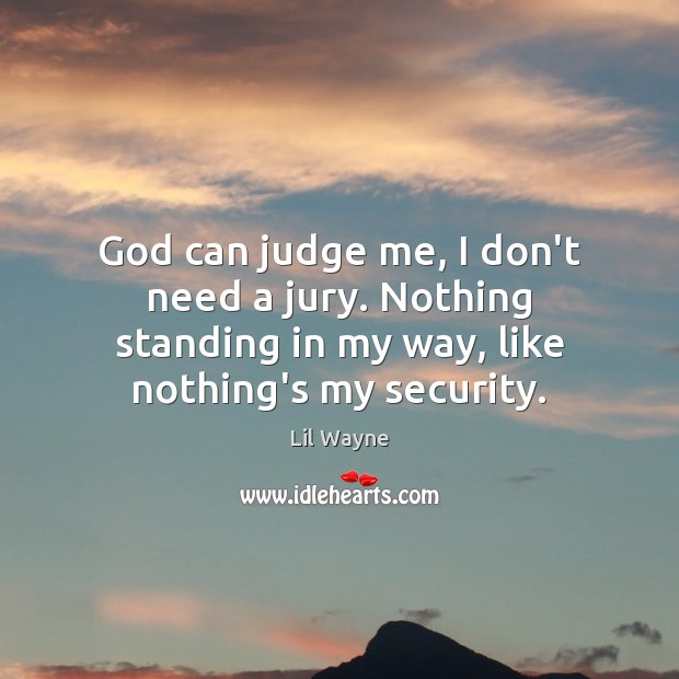 God can judge me, I don't need a jury. Nothing standing in Judge Quotes Image