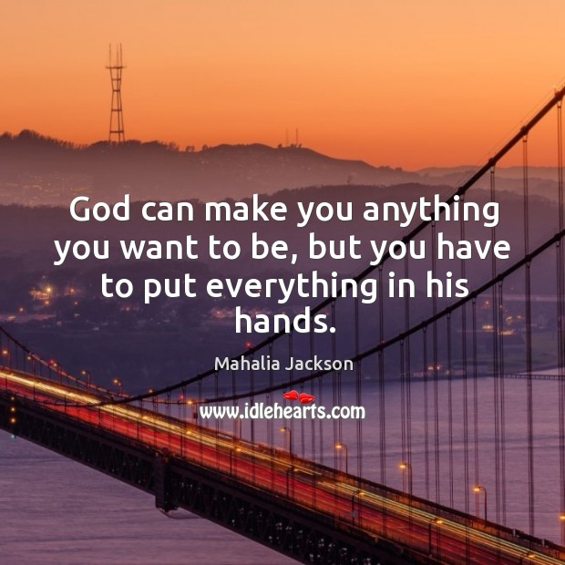 God can make you anything you want to be, but you have to put everything in his hands. Mahalia Jackson Picture Quote