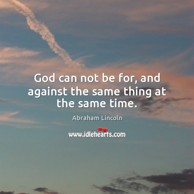 Image, God can not be for, and against the same thing at the same time.