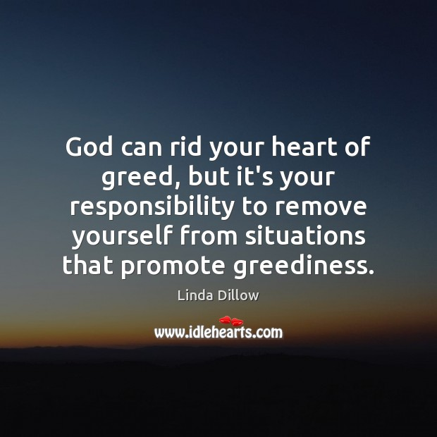 God can rid your heart of greed, but it's your responsibility to Linda Dillow Picture Quote