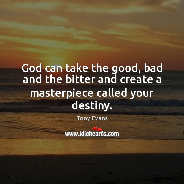 God can take the good, bad and the bitter and create a masterpiece called your destiny. Image