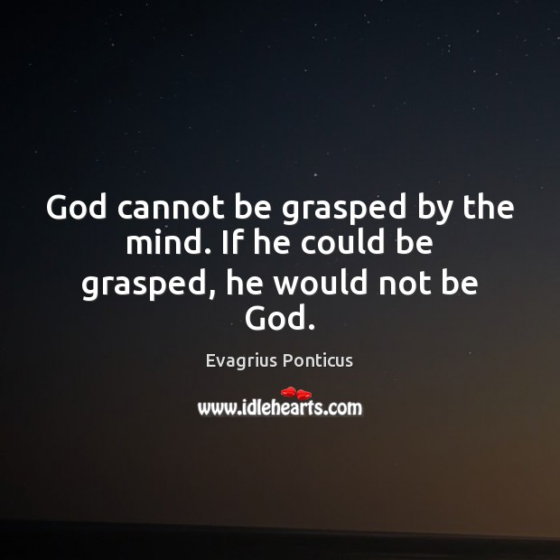 God cannot be grasped by the mind. If he could be grasped, he would not be God. Image