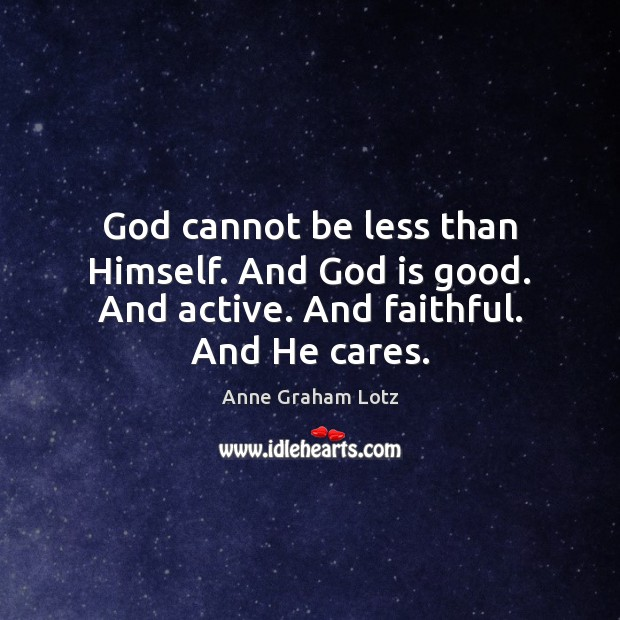 God cannot be less than Himself. And God is good. And active. And faithful. And He cares. God is Good Quotes Image