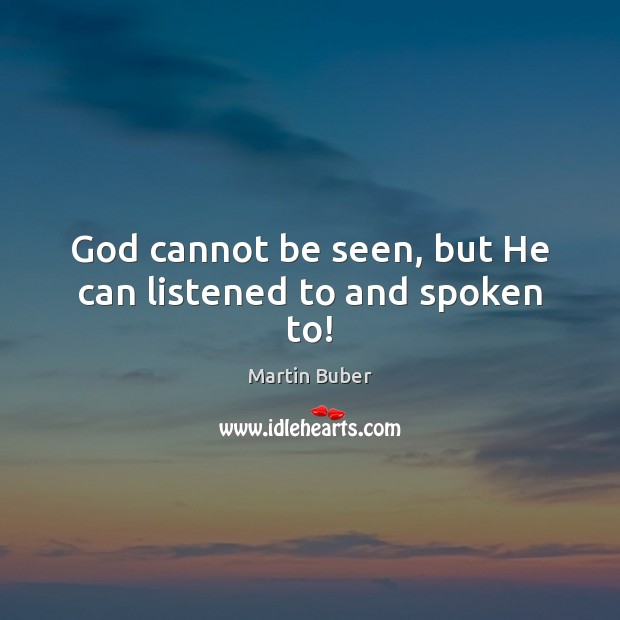 God cannot be seen, but He can listened to and spoken to! Martin Buber Picture Quote