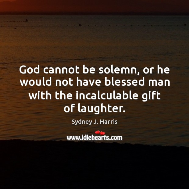 God cannot be solemn, or he would not have blessed man with Sydney J. Harris Picture Quote