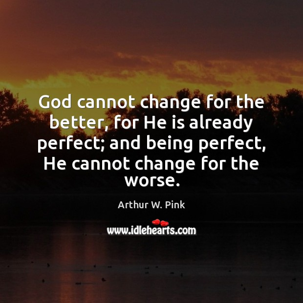 Image, God cannot change for the better, for He is already perfect; and