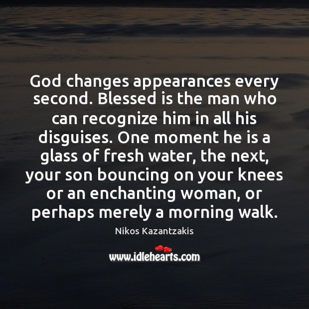 God changes appearances every second. Blessed is the man who can recognize Image