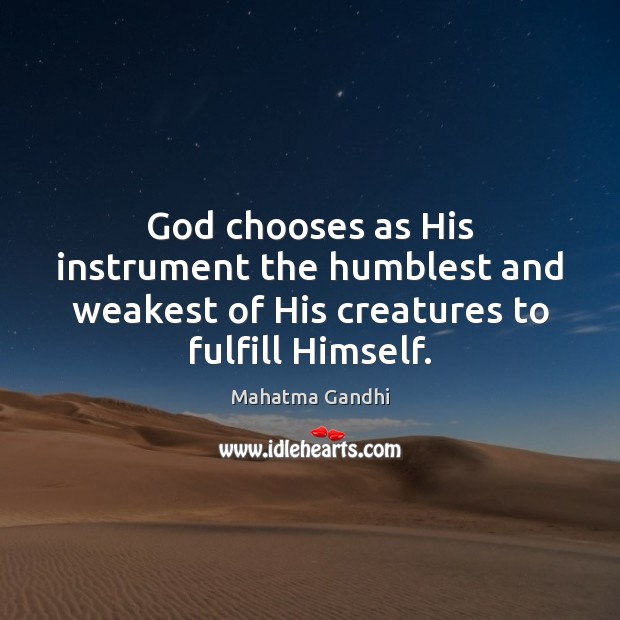 Image, God chooses as His instrument the humblest and weakest of His creatures