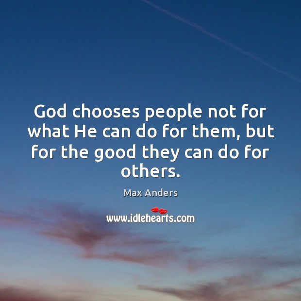 God chooses people not for what He can do for them, but Max Anders Picture Quote