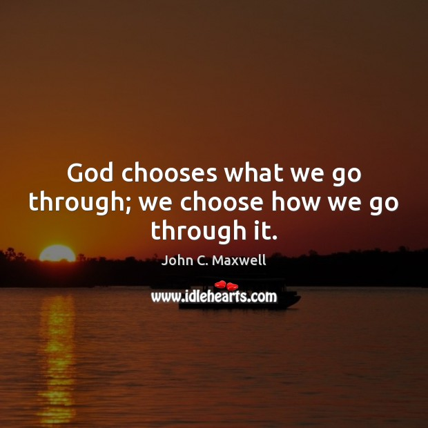 Image about God chooses what we go through; we choose how we go through it.