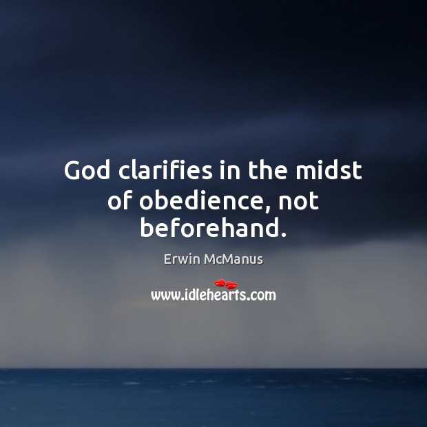 Image, God clarifies in the midst of obedience, not beforehand.