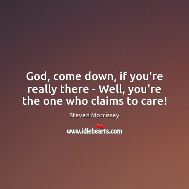 God, come down, if you're really there – Well, you're the one who claims to care! Steven Morrissey Picture Quote