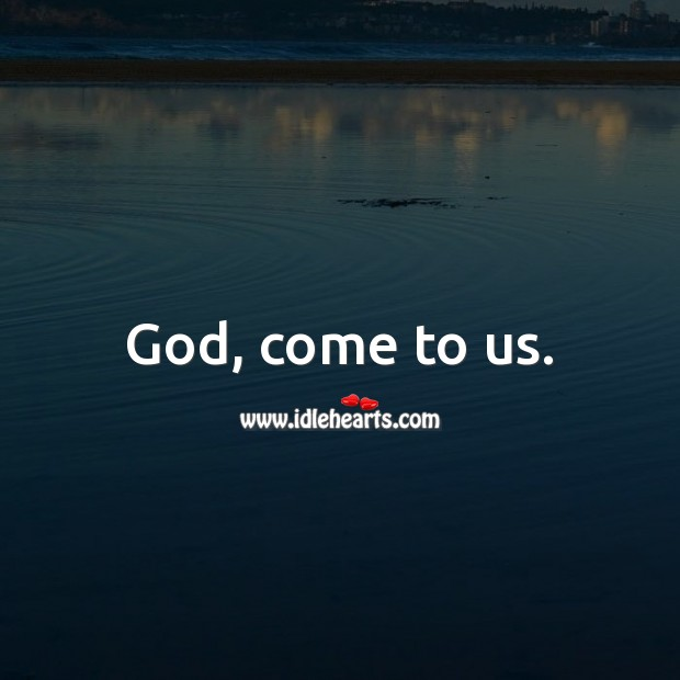 God, come to us. God Messages Image