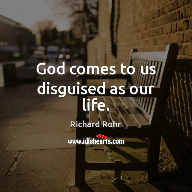 God comes to us disguised as our life. Richard Rohr Picture Quote