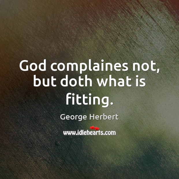 God complaines not, but doth what is fitting. Image