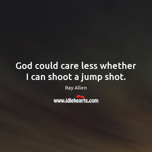 God could care less whether I can shoot a jump shot. Image